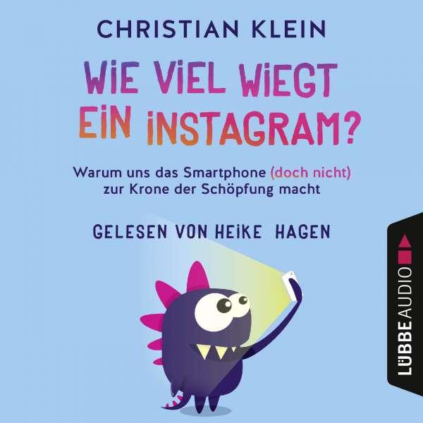 Wie viel wiegt ein Instagram? - Warum uns das Smartphone (doch nicht) zur Krone der Schöpfung macht (Gekürzt) von Christian Klein
