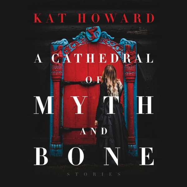 A Cathedral of Myth and Bone - Stories (Unabridged) von Kat Howard