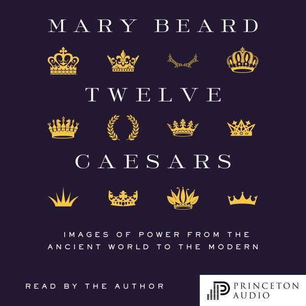 Twelve Caesars - Images of Power from the Ancient World to the Modern (Unabridged) von Mary Beard